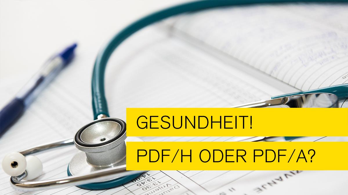 Gesundheit – PDF/H oder PDF/A?